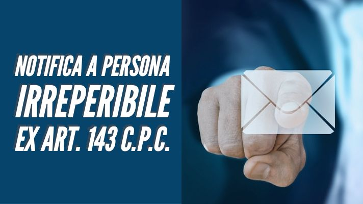 Notifica a persona irreperibile: art. 143 c.p.c.